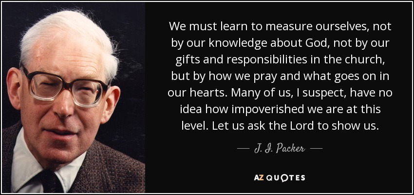 We must learn to measure ourselves, not by our knowledge about God, not by our gifts and responsibilities in the church, but by how we pray and what goes on in our hearts. Many of us, I suspect, have no idea how impoverished we are at this level. Let us ask the Lord to show us. - J. I. Packer