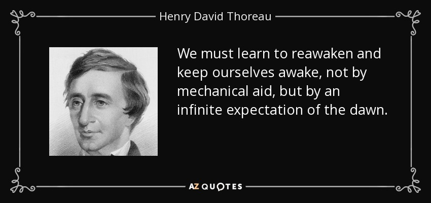 We must learn to reawaken and keep ourselves awake, not by mechanical aid, but by an infinite expectation of the dawn. - Henry David Thoreau