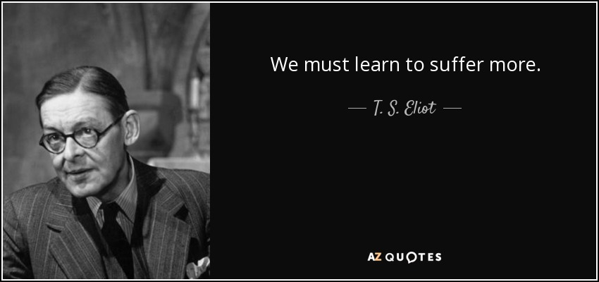 We must learn to suffer more. - T. S. Eliot