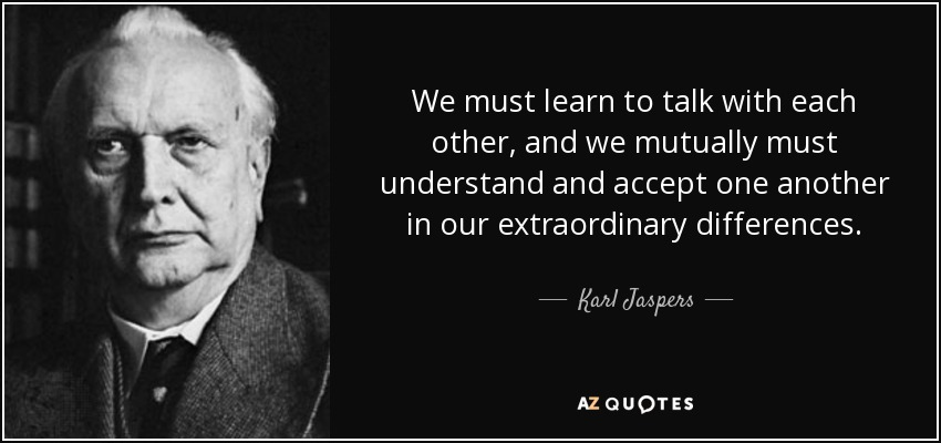 We must learn to talk with each other, and we mutually must understand and accept one another in our extraordinary differences. - Karl Jaspers