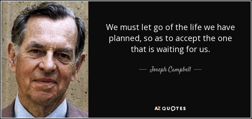 We must let go of the life we have planned, so as to accept the one that is waiting for us. - Joseph Campbell