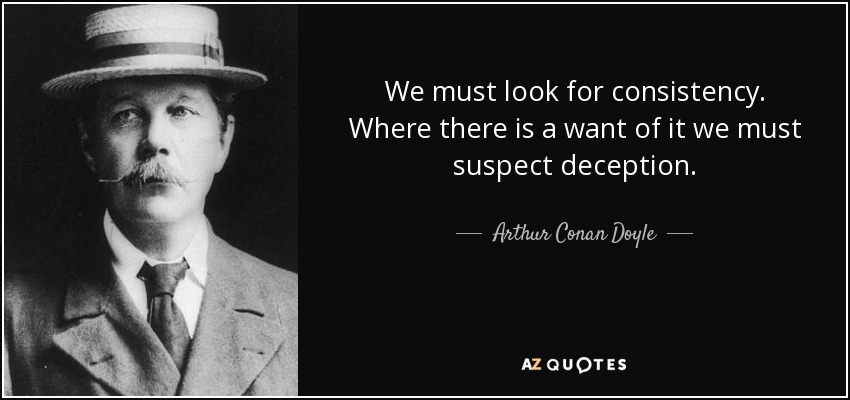 We must look for consistency. Where there is a want of it we must suspect deception. - Arthur Conan Doyle
