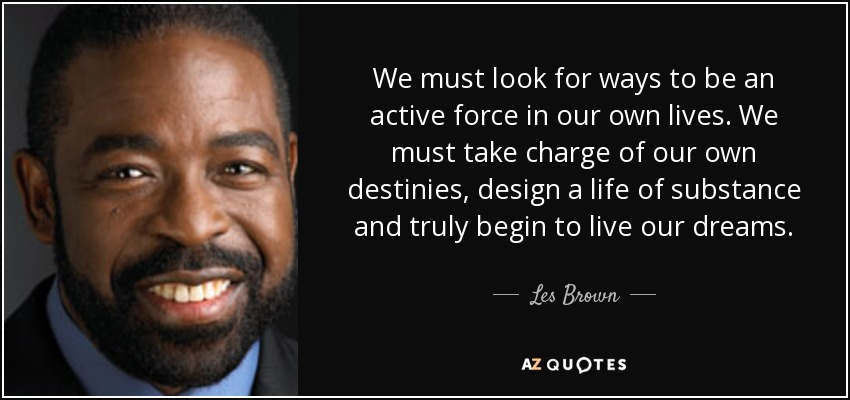 We must look for ways to be an active force in our own lives. We must take charge of our own destinies, design a life of substance and truly begin to live our dreams. - Les Brown