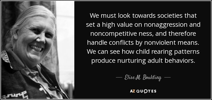 We must look towards societies that set a high value on nonaggression and noncompetitive ness, and therefore handle conflicts by nonviolent means. We can see how child rearing patterns produce nurturing adult behaviors. - Elise M. Boulding