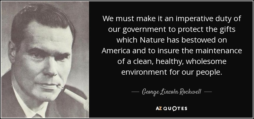 We must make it an imperative duty of our government to protect the gifts which Nature has bestowed on America and to insure the maintenance of a clean, healthy, wholesome environment for our people. - George Lincoln Rockwell