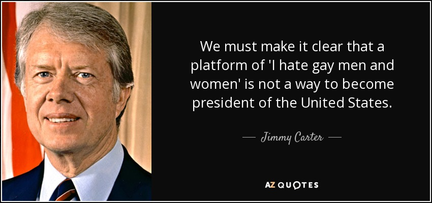 We must make it clear that a platform of 'I hate gay men and women' is not a way to become president of the United States. - Jimmy Carter