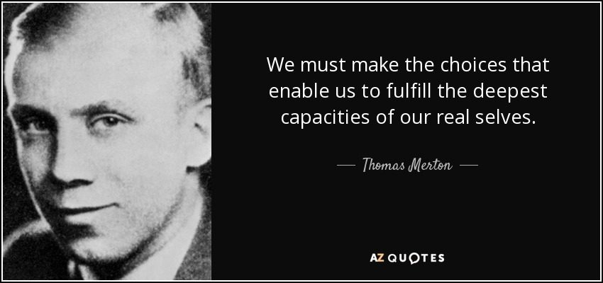 We must make the choices that enable us to fulfill the deepest capacities of our real selves. - Thomas Merton