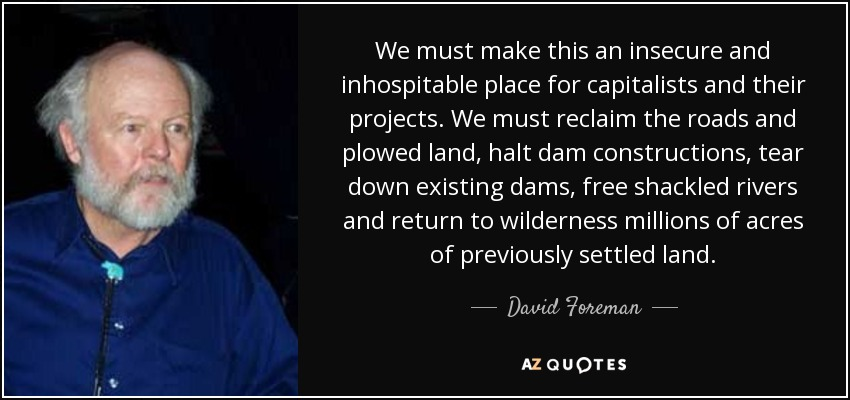 We must make this an insecure and inhospitable place for capitalists and their projects. We must reclaim the roads and plowed land, halt dam constructions, tear down existing dams, free shackled rivers and return to wilderness millions of acres of previously settled land. - David Foreman