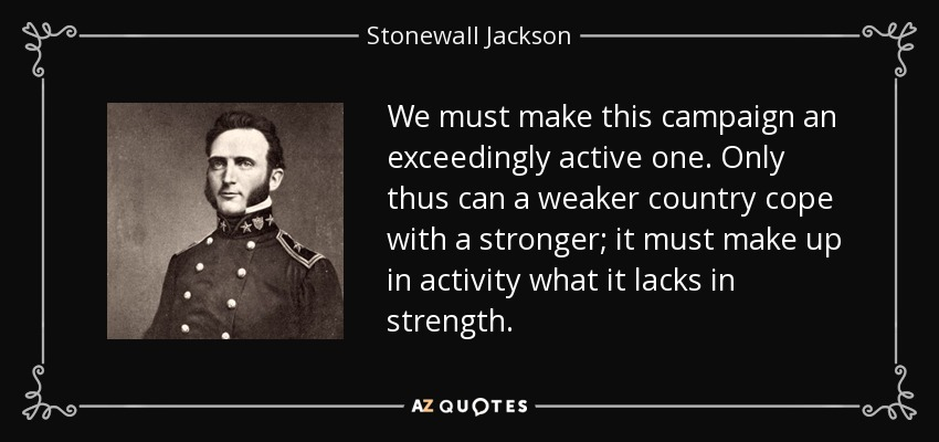 We must make this campaign an exceedingly active one. Only thus can a weaker country cope with a stronger; it must make up in activity what it lacks in strength. - Stonewall Jackson
