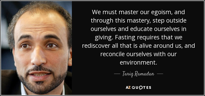 We must master our egoism, and through this mastery, step outside ourselves and educate ourselves in giving. Fasting requires that we rediscover all that is alive around us, and reconcile ourselves with our environment. - Tariq Ramadan