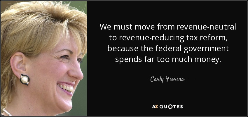 We must move from revenue-neutral to revenue-reducing tax reform, because the federal government spends far too much money. - Carly Fiorina