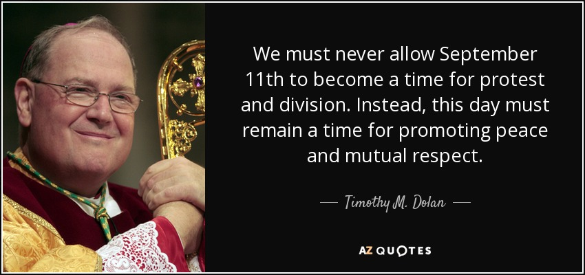 We must never allow September 11th to become a time for protest and division. Instead, this day must remain a time for promoting peace and mutual respect. - Timothy M. Dolan