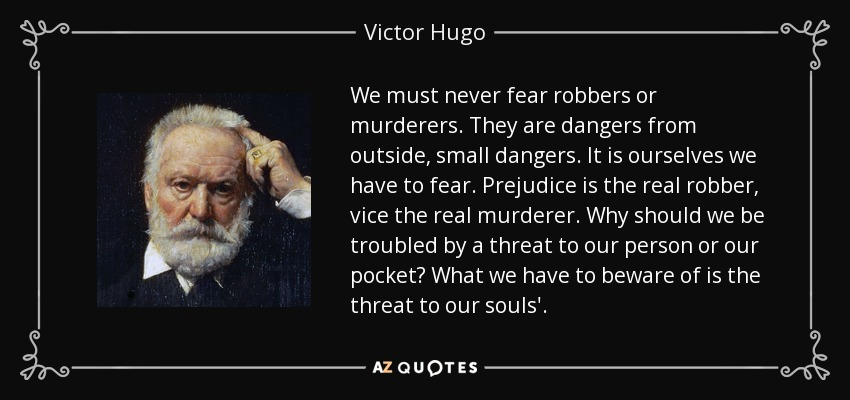We must never fear robbers or murderers. They are dangers from outside, small dangers. It is ourselves we have to fear. Prejudice is the real robber, vice the real murderer. Why should we be troubled by a threat to our person or our pocket? What we have to beware of is the threat to our souls'. - Victor Hugo