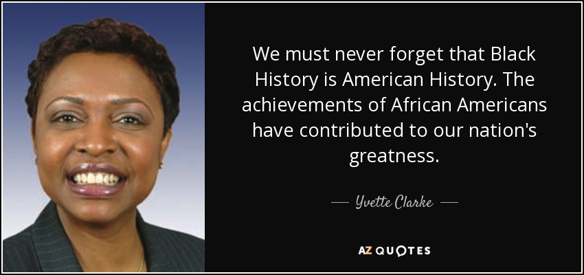 We must never forget that Black History is American History. The achievements of African Americans have contributed to our nation's greatness. - Yvette Clarke