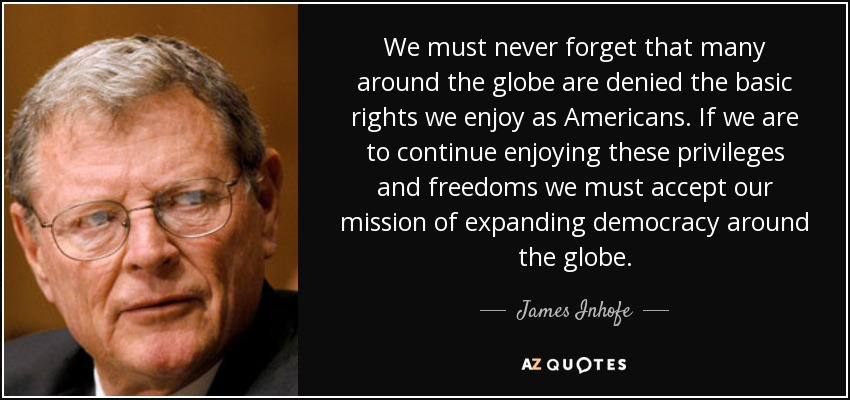 We must never forget that many around the globe are denied the basic rights we enjoy as Americans. If we are to continue enjoying these privileges and freedoms we must accept our mission of expanding democracy around the globe. - James Inhofe