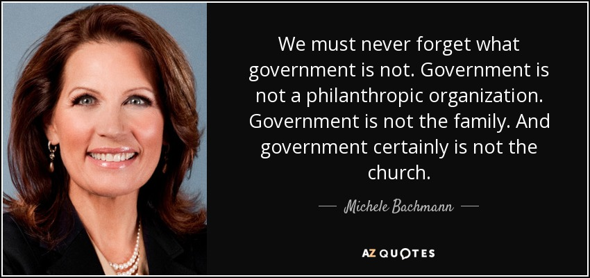 We must never forget what government is not. Government is not a philanthropic organization. Government is not the family. And government certainly is not the church. - Michele Bachmann