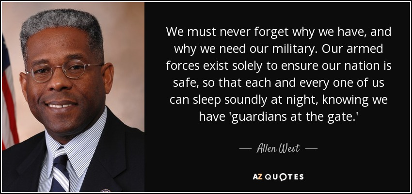 We must never forget why we have, and why we need our military. Our armed forces exist solely to ensure our nation is safe, so that each and every one of us can sleep soundly at night, knowing we have 'guardians at the gate.' - Allen West