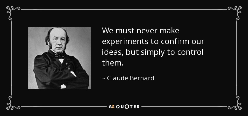 We must never make experiments to confirm our ideas, but simply to control them. - Claude Bernard