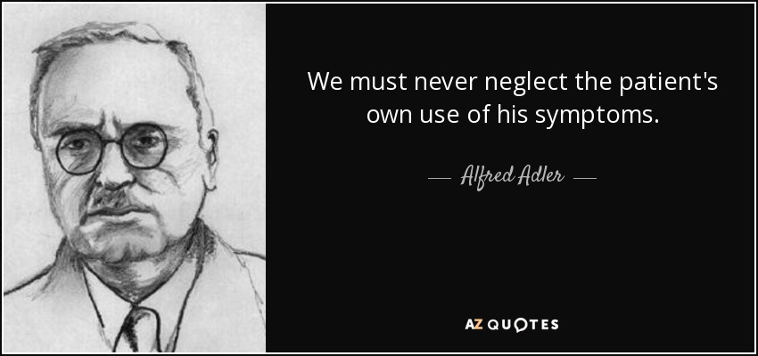 We must never neglect the patient's own use of his symptoms. - Alfred Adler