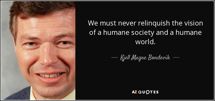 We must never relinquish the vision of a humane society and a humane world. - Kjell Magne Bondevik