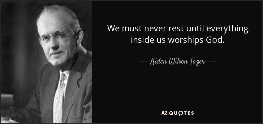 We must never rest until everything inside us worships God. - Aiden Wilson Tozer
