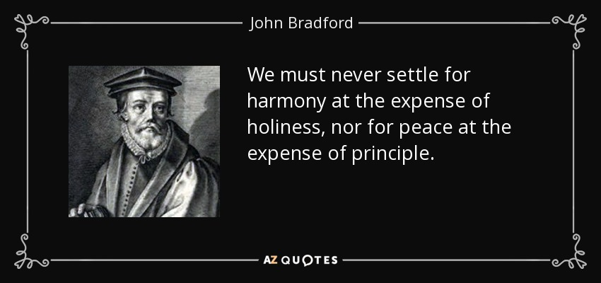 We must never settle for harmony at the expense of holiness, nor for peace at the expense of principle. - John Bradford