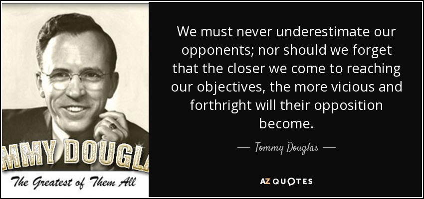 We must never underestimate our opponents; nor should we forget that the closer we come to reaching our objectives, the more vicious and forthright will their opposition become. - Tommy Douglas
