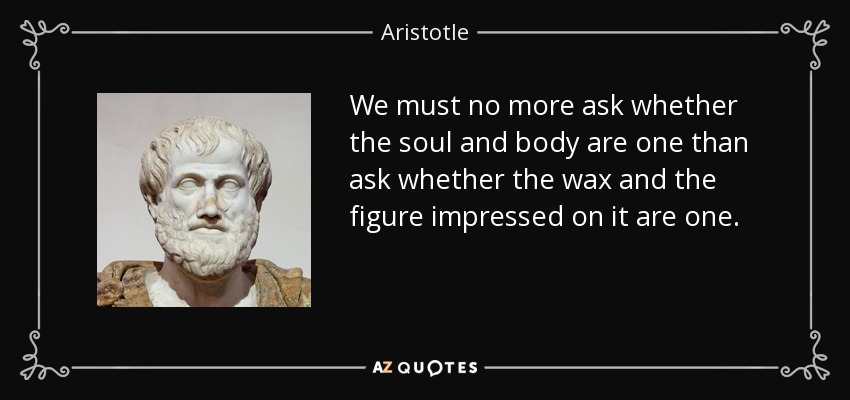 We must no more ask whether the soul and body are one than ask whether the wax and the figure impressed on it are one. - Aristotle