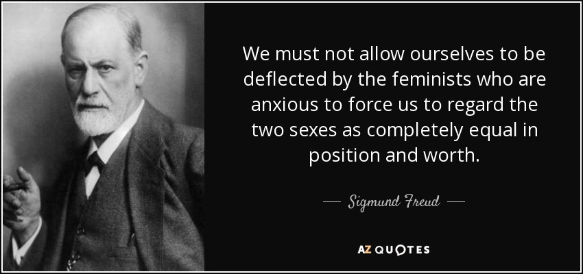 We must not allow ourselves to be deflected by the feminists who are anxious to force us to regard the two sexes as completely equal in position and worth. - Sigmund Freud