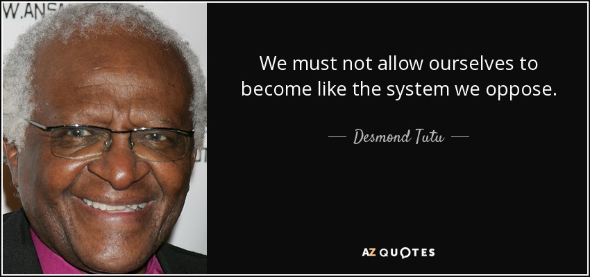 We must not allow ourselves to become like the system we oppose. - Desmond Tutu