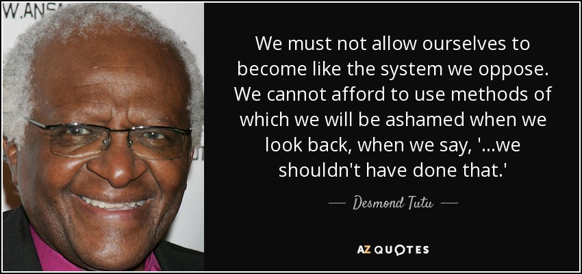 We must not allow ourselves to become like the system we oppose. We cannot afford to use methods of which we will be ashamed when we look back, when we say, '...we shouldn't have done that.' - Desmond Tutu
