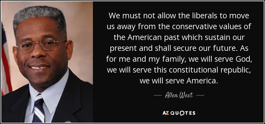 We must not allow the liberals to move us away from the conservative values of the American past which sustain our present and shall secure our future. As for me and my family, we will serve God, we will serve this constitutional republic, we will serve America. - Allen West