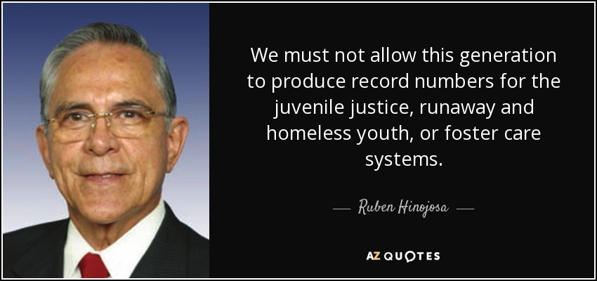 We must not allow this generation to produce record numbers for the juvenile justice, runaway and homeless youth, or foster care systems. - Ruben Hinojosa