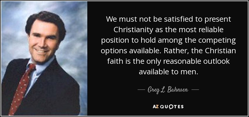 We must not be satisfied to present Christianity as the most reliable position to hold among the competing options available. Rather, the Christian faith is the only reasonable outlook available to men. - Greg L. Bahnsen