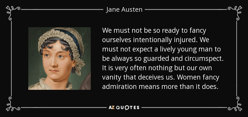We must not be so ready to fancy ourselves intentionally injured. We must not expect a lively young man to be always so guarded and circumspect. It is very often nothing but our own vanity that deceives us. Women fancy admiration means more than it does. - Jane Austen