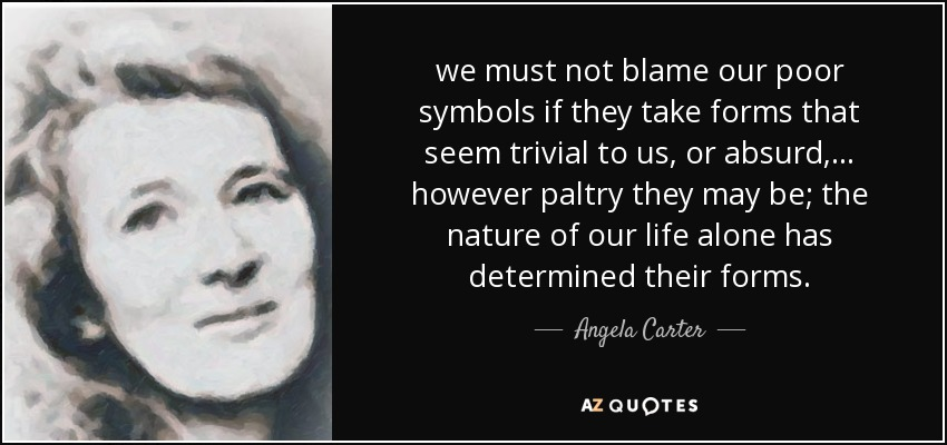we must not blame our poor symbols if they take forms that seem trivial to us, or absurd, ... however paltry they may be; the nature of our life alone has determined their forms. - Angela Carter