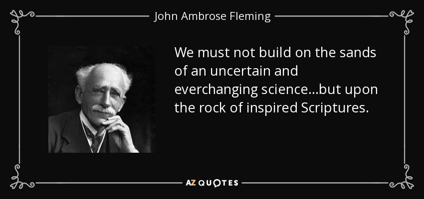 We must not build on the sands of an uncertain and everchanging science...but upon the rock of inspired Scriptures. - John Ambrose Fleming