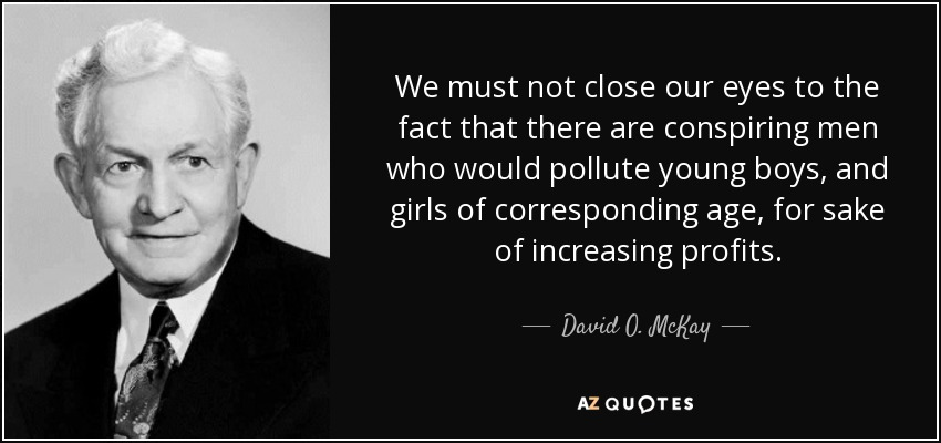 We must not close our eyes to the fact that there are conspiring men who would pollute young boys, and girls of corresponding age, for sake of increasing profits. - David O. McKay