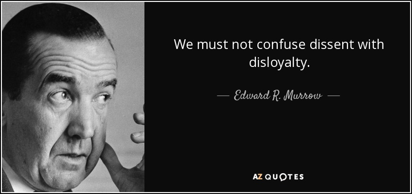 We must not confuse dissent with disloyalty. - Edward R. Murrow