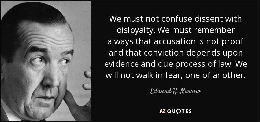 We must not confuse dissent with disloyalty. We must remember always that accusation is not proof and that conviction depends upon evidence and due process of law. We will not walk in fear, one of another. - Edward R. Murrow