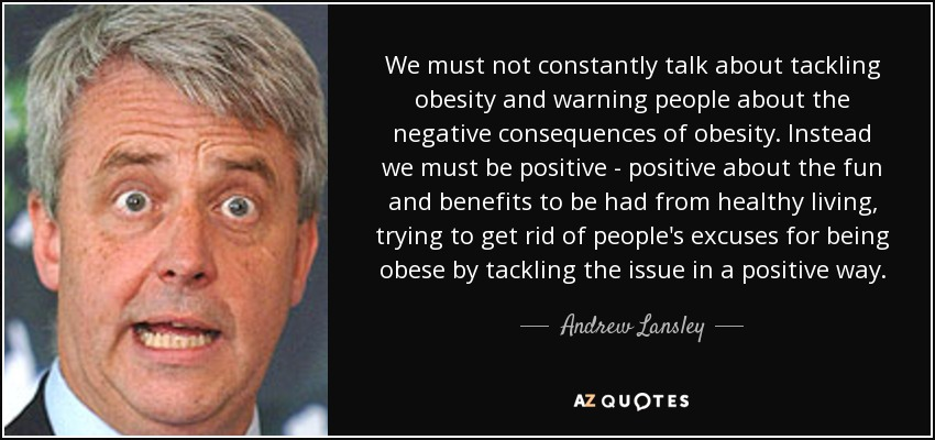 We must not constantly talk about tackling obesity and warning people about the negative consequences of obesity. Instead we must be positive - positive about the fun and benefits to be had from healthy living, trying to get rid of people's excuses for being obese by tackling the issue in a positive way. - Andrew Lansley