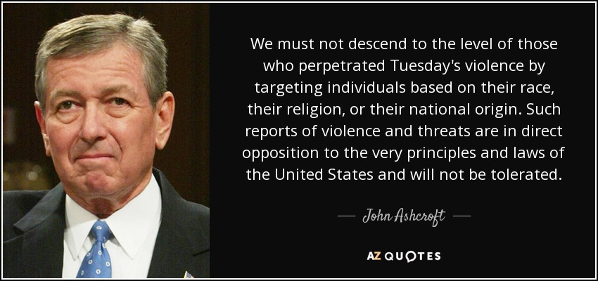 We must not descend to the level of those who perpetrated Tuesday's violence by targeting individuals based on their race, their religion, or their national origin. Such reports of violence and threats are in direct opposition to the very principles and laws of the United States and will not be tolerated. - John Ashcroft