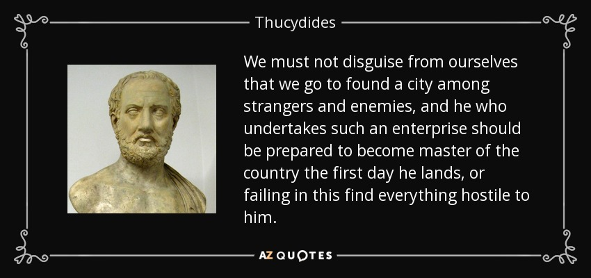We must not disguise from ourselves that we go to found a city among strangers and enemies, and he who undertakes such an enterprise should be prepared to become master of the country the first day he lands, or failing in this find everything hostile to him. - Thucydides