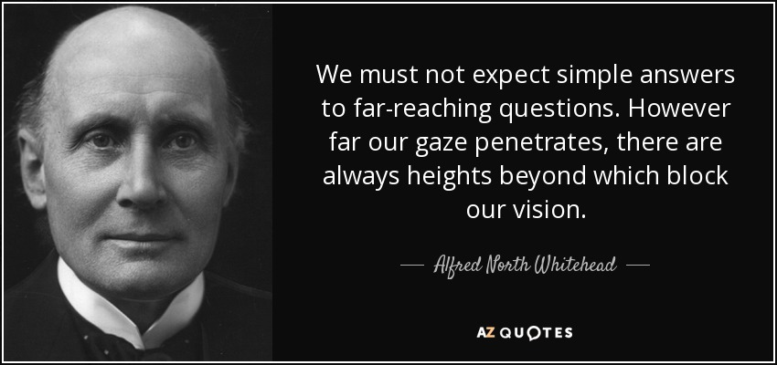We must not expect simple answers to far-reaching questions. However far our gaze penetrates, there are always heights beyond which block our vision. - Alfred North Whitehead
