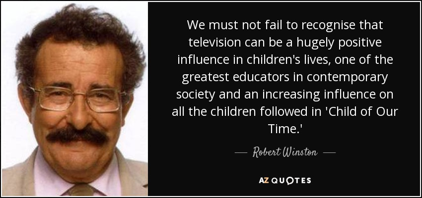 We must not fail to recognise that television can be a hugely positive influence in children's lives, one of the greatest educators in contemporary society and an increasing influence on all the children followed in 'Child of Our Time.' - Robert Winston