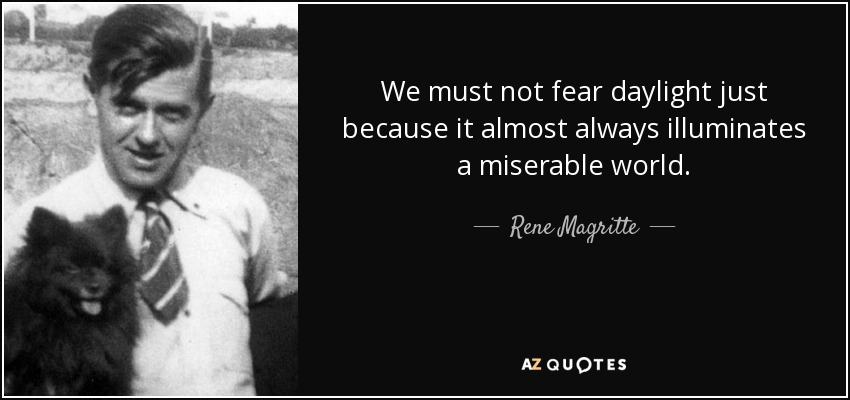 We must not fear daylight just because it almost always illuminates a miserable world. - Rene Magritte
