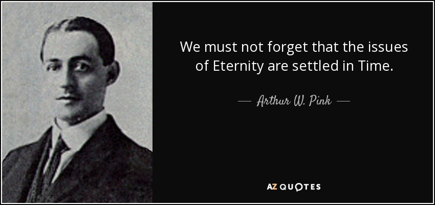 We must not forget that the issues of Eternity are settled in Time. - Arthur W. Pink