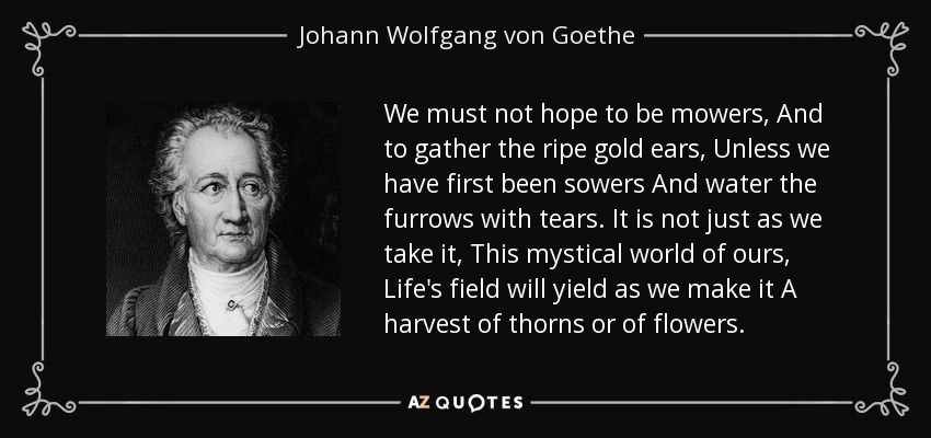 We must not hope to be mowers, And to gather the ripe gold ears, Unless we have first been sowers And water the furrows with tears. It is not just as we take it, This mystical world of ours, Life's field will yield as we make it A harvest of thorns or of flowers. - Johann Wolfgang von Goethe