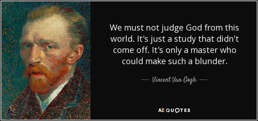We must not judge God from this world. It's just a study that didn't come off. It's only a master who could make such a blunder. - Vincent Van Gogh
