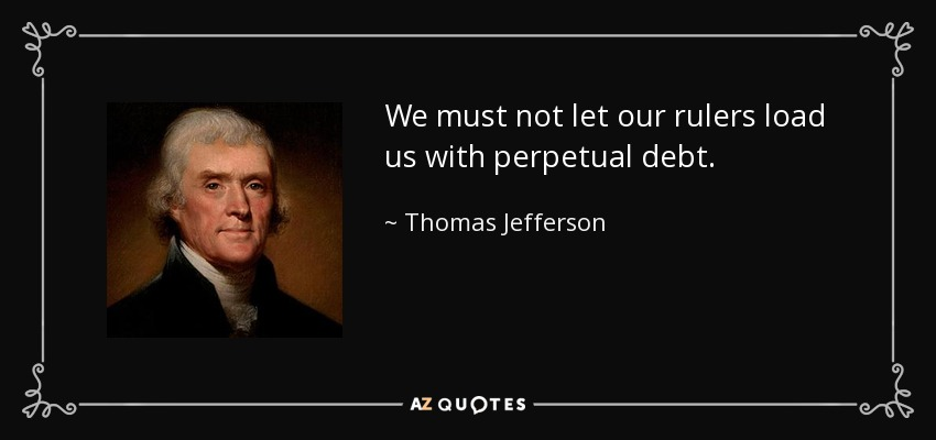 We must not let our rulers load us with perpetual debt. - Thomas Jefferson